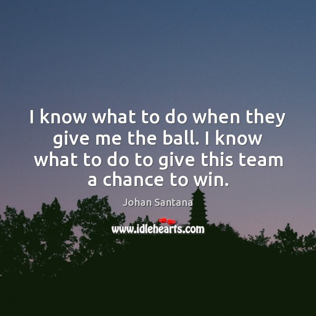 I know what to do when they give me the ball. I Johan Santana Picture Quote