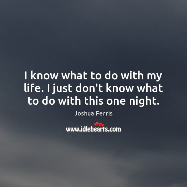 I know what to do with my life. I just don't know what to do with this one night. Joshua Ferris Picture Quote