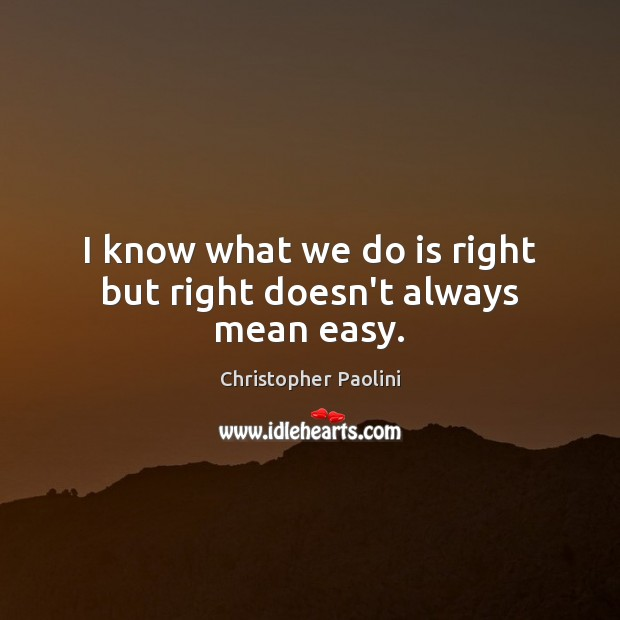 I know what we do is right but right doesn't always mean easy. Christopher Paolini Picture Quote