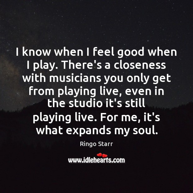 I know when I feel good when I play. There's a closeness Image