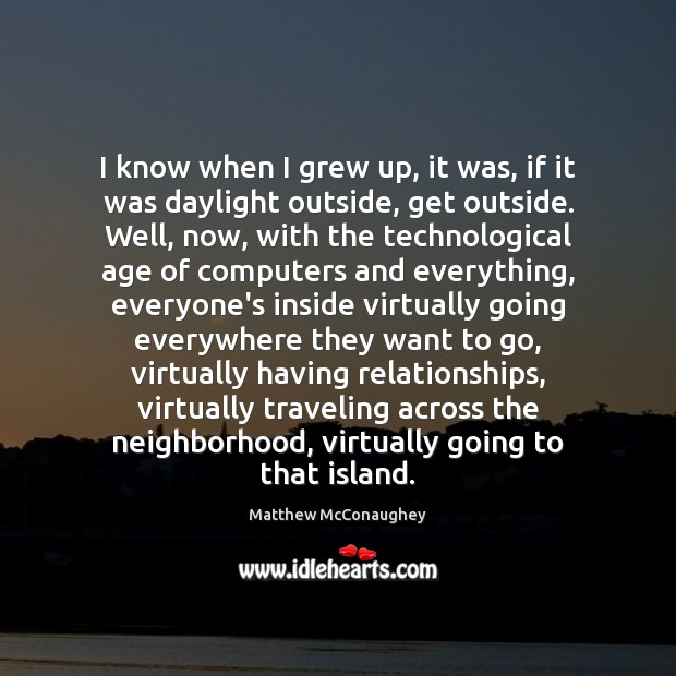 I know when I grew up, it was, if it was daylight Matthew McConaughey Picture Quote