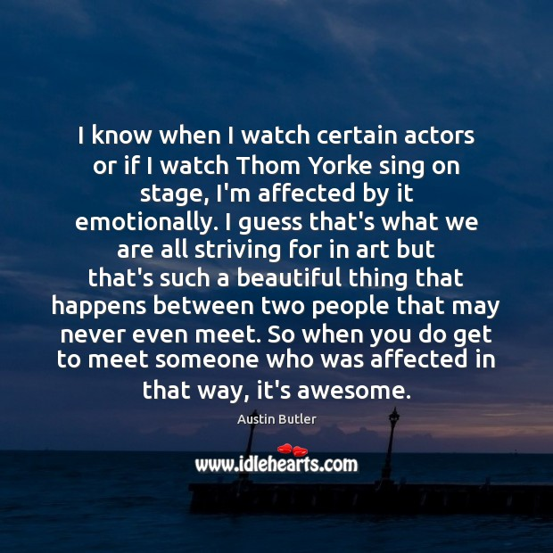 Image, I know when I watch certain actors or if I watch Thom