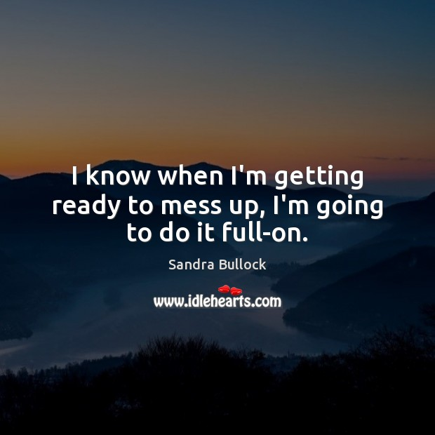 I know when I'm getting ready to mess up, I'm going to do it full-on. Sandra Bullock Picture Quote