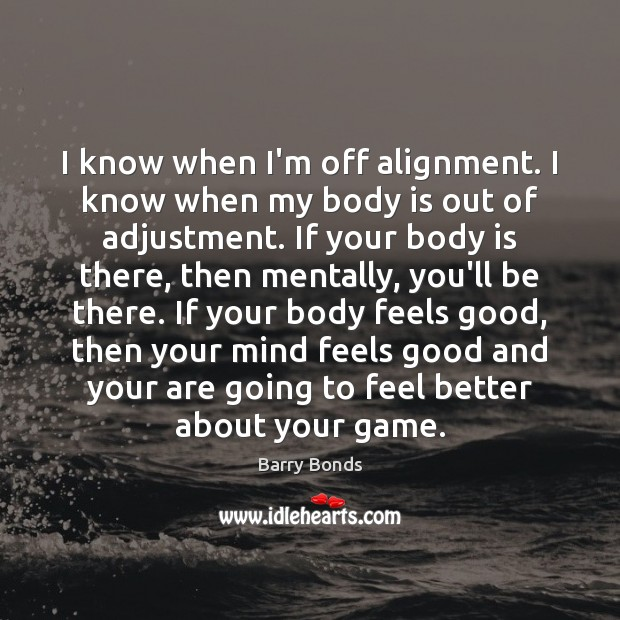 I know when I'm off alignment. I know when my body is Image