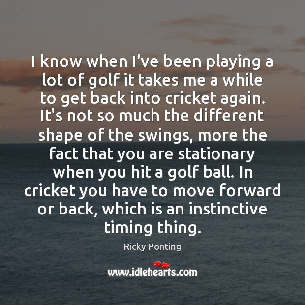 I know when I've been playing a lot of golf it takes Ricky Ponting Picture Quote