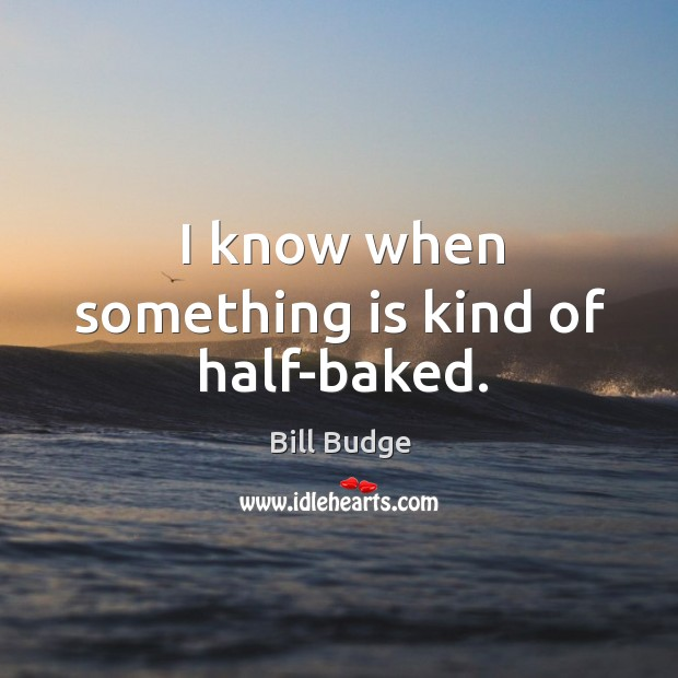 I know when something is kind of half-baked. Image