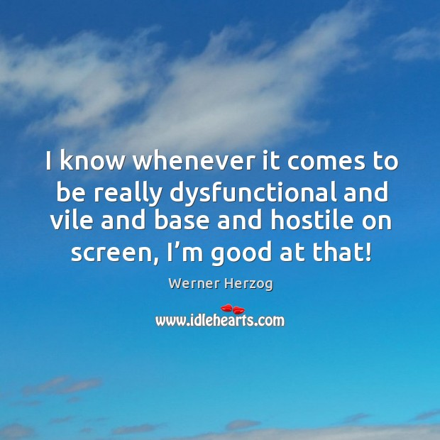 I know whenever it comes to be really dysfunctional and vile and base and hostile on screen, I'm good at that! Image