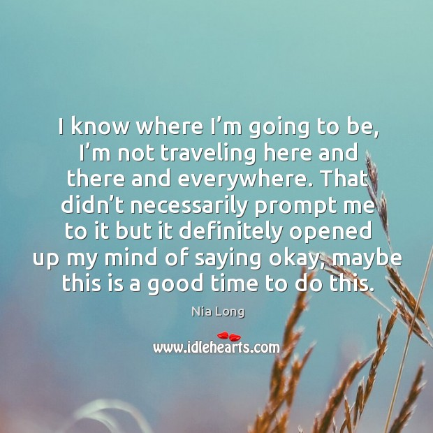 I know where I'm going to be, I'm not traveling here and there and everywhere. Image