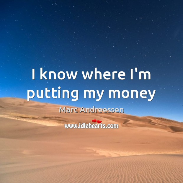 I know where I'm putting my money Marc Andreessen Picture Quote