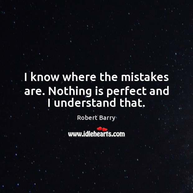 I know where the mistakes are. Nothing is perfect and I understand that. Robert Barry Picture Quote