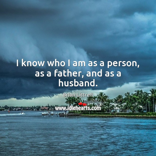 I know who I am as a person, as a father, and as a husband. Brian Littrell Picture Quote