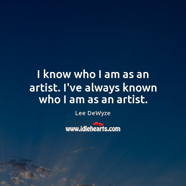 I know who I am as an artist. I've always known who I am as an artist. Image