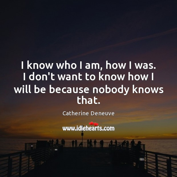 I know who I am, how I was. I don't want to know how I will be because nobody knows that. Catherine Deneuve Picture Quote