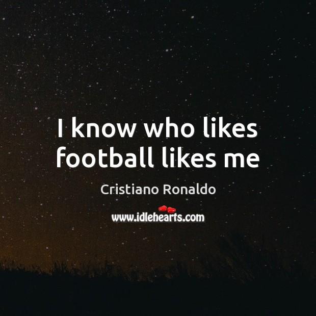 I know who likes football likes me Cristiano Ronaldo Picture Quote
