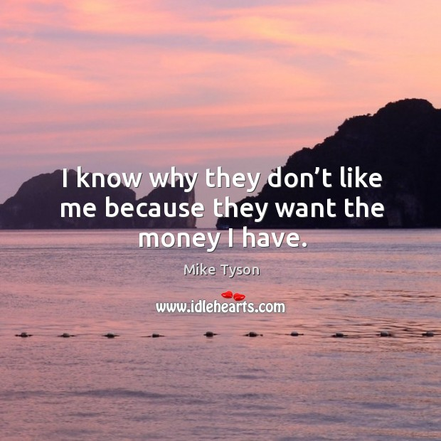 I know why they don't like me because they want the money I have. Image