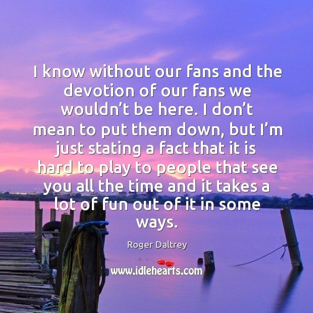 I know without our fans and the devotion of our fans we wouldn't be here. Roger Daltrey Picture Quote