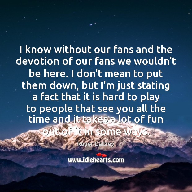 I know without our fans and the devotion of our fans we Image