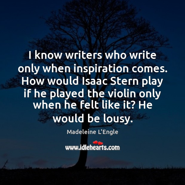 Image, I know writers who write only when inspiration comes. How would Isaac