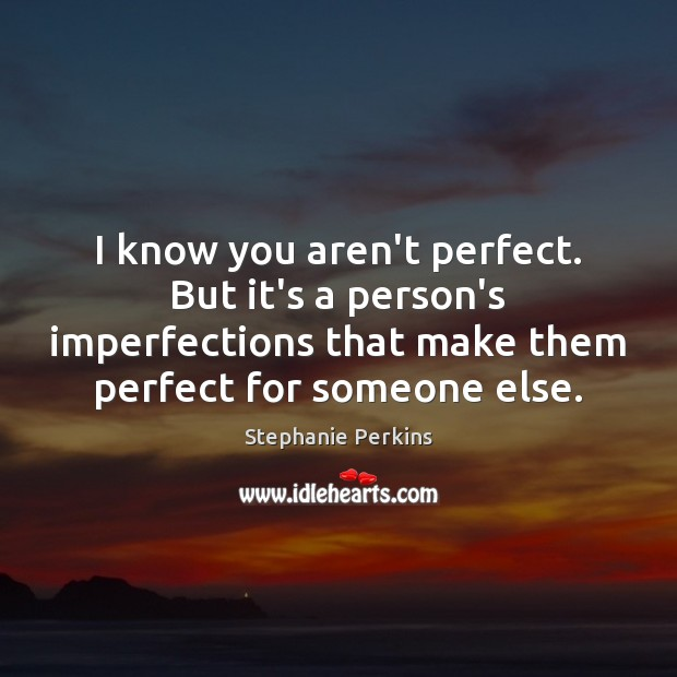 I know you aren't perfect. But it's a person's imperfections that make Image