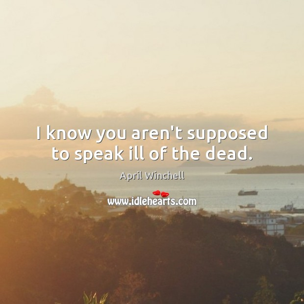 I know you aren't supposed to speak ill of the dead. April Winchell Picture Quote
