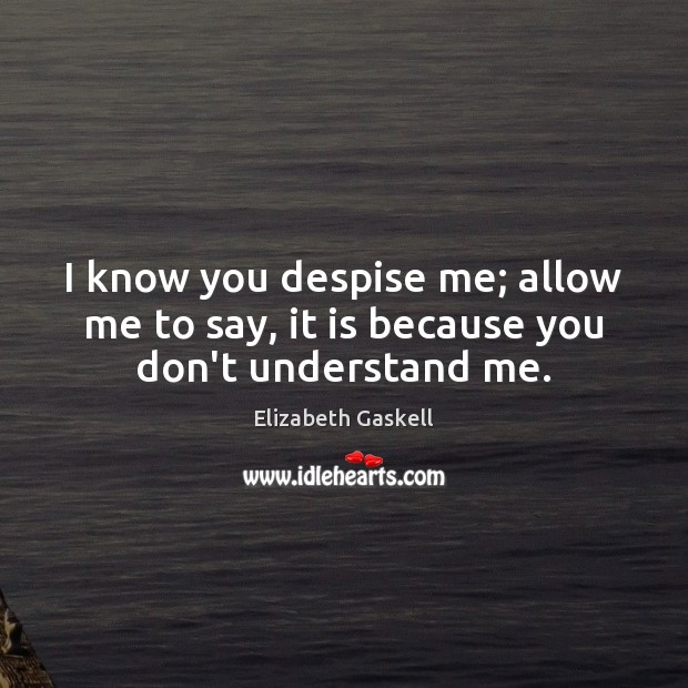 Image, I know you despise me; allow me to say, it is because you don't understand me.