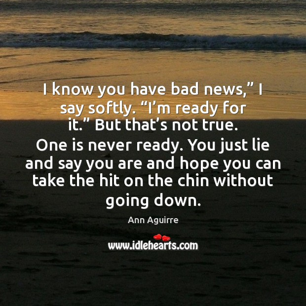 """I know you have bad news,"""" I say softly. """"I'm ready Ann Aguirre Picture Quote"""