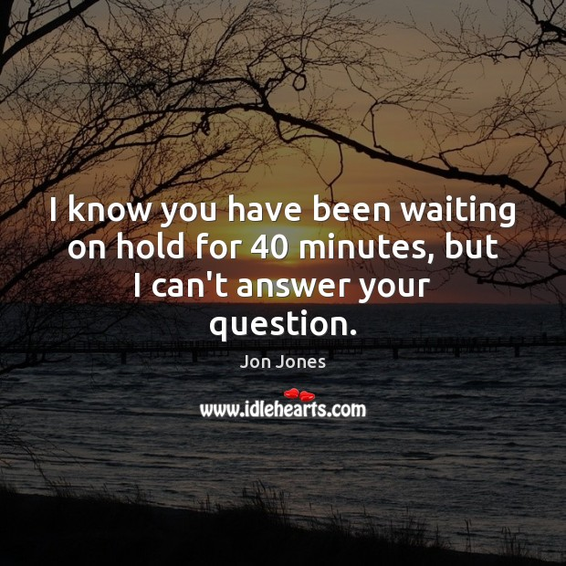 I know you have been waiting on hold for 40 minutes, but I can't answer your question. Jon Jones Picture Quote