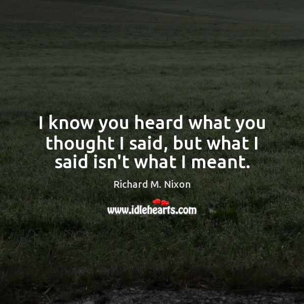 I know you heard what you thought I said, but what I said isn't what I meant. Richard M. Nixon Picture Quote