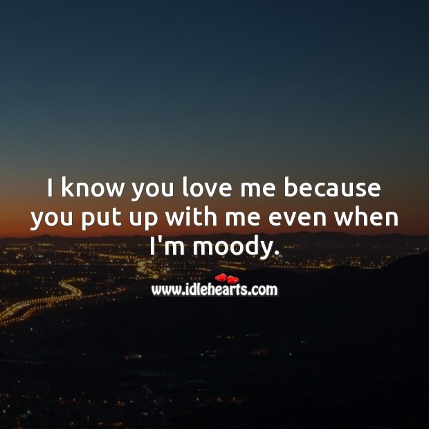 I know you love me because you put up with me even when I'm moody. Love Me Quotes Image