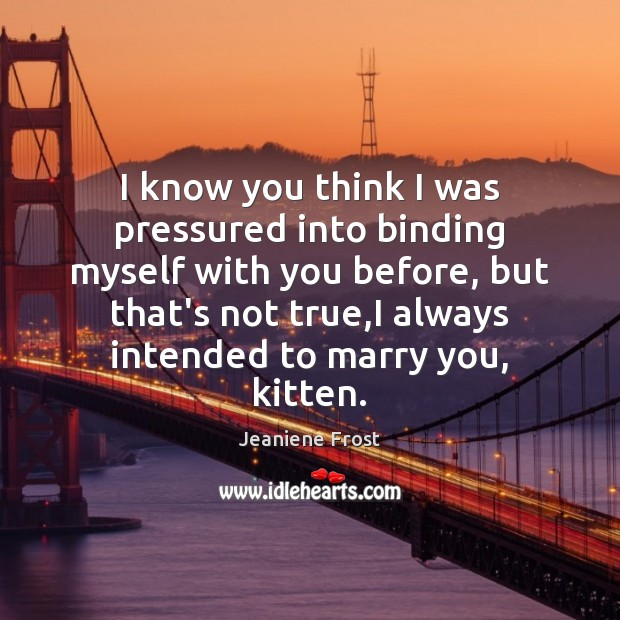 I know you think I was pressured into binding myself with you Jeaniene Frost Picture Quote