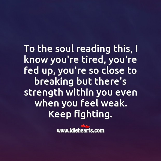 I know you're tired, you're fed up, you're so close to breaking. Encouraging Quotes about Life Image