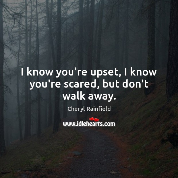 I know you're upset, I know you're scared, but don't walk away. Image