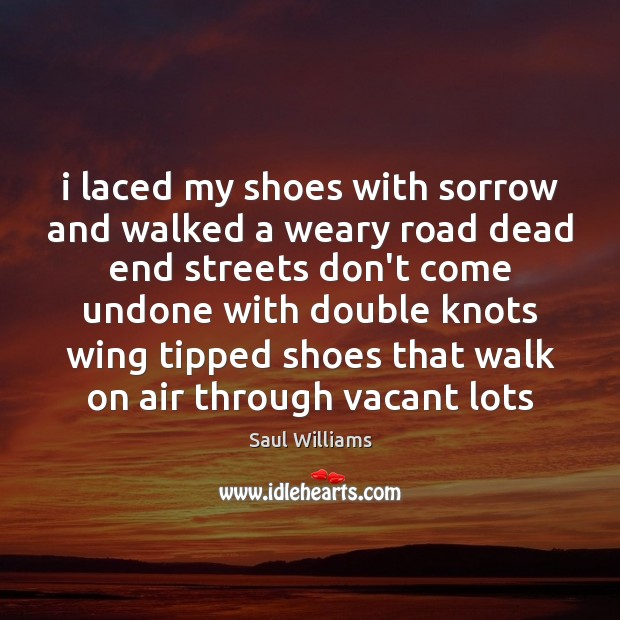 I laced my shoes with sorrow and walked a weary road dead Image
