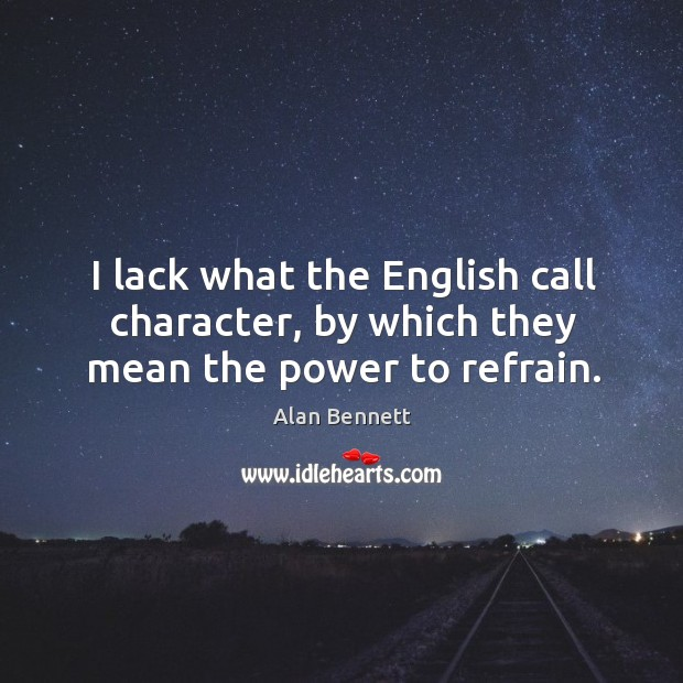 I lack what the English call character, by which they mean the power to refrain. Image