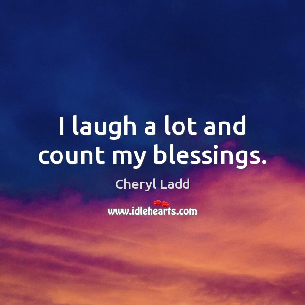 I laugh a lot and count my blessings. Cheryl Ladd Picture Quote