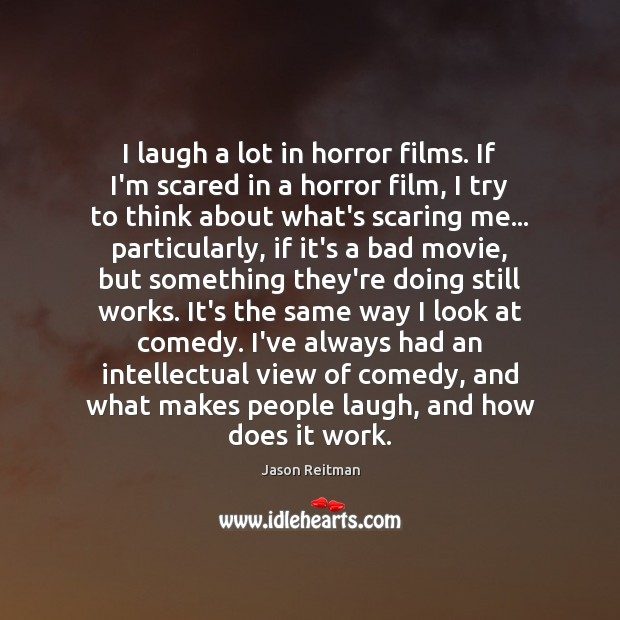 I laugh a lot in horror films. If I'm scared in a Jason Reitman Picture Quote