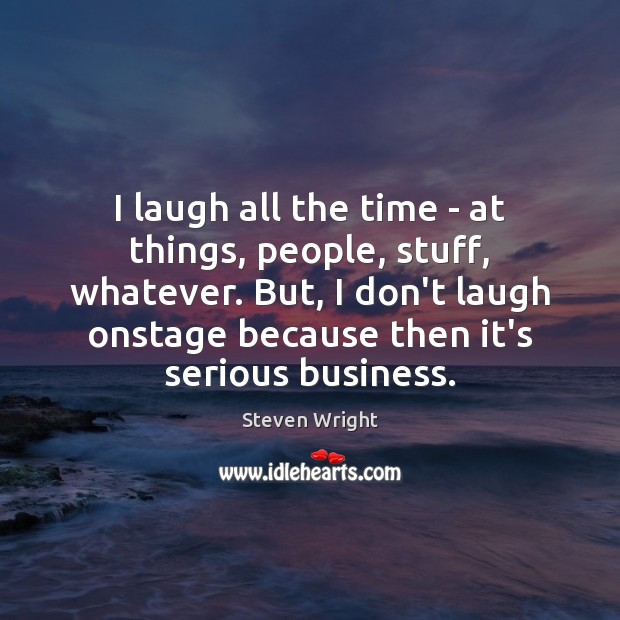 I laugh all the time – at things, people, stuff, whatever. But, Steven Wright Picture Quote