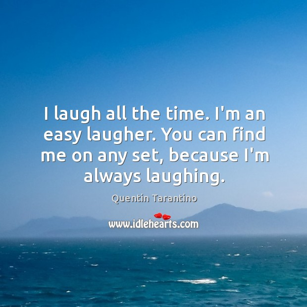 Image, I laugh all the time. I'm an easy laugher. You can find