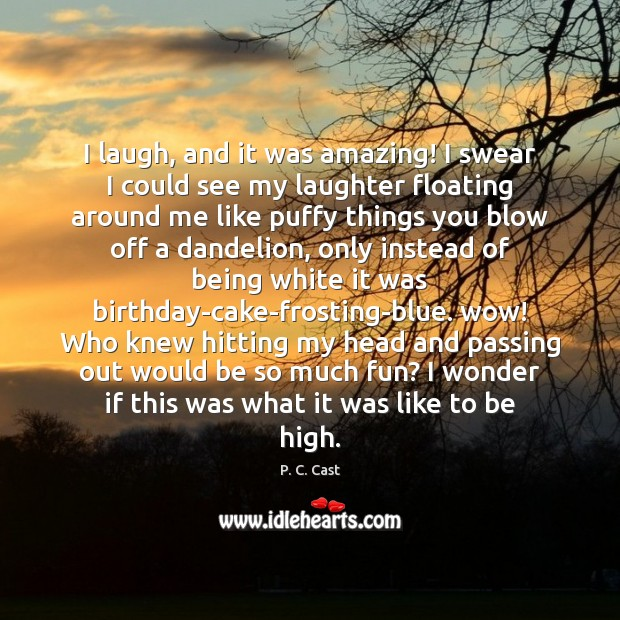 I laugh, and it was amazing! I swear I could see my Laughter Quotes Image