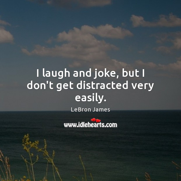 I laugh and joke, but I don't get distracted very easily. LeBron James Picture Quote