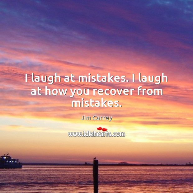 I laugh at mistakes. I laugh at how you recover from mistakes. Jim Carrey Picture Quote