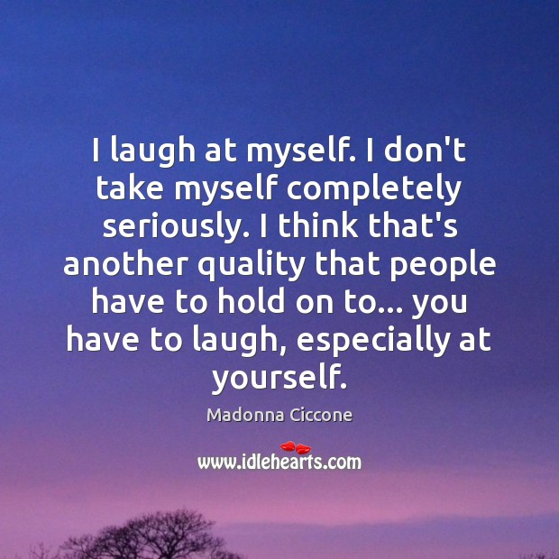 I laugh at myself. I don't take myself completely seriously. I think Image