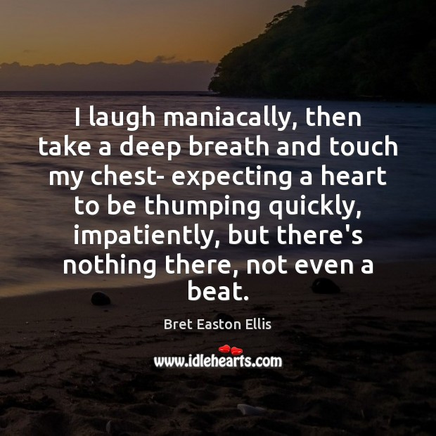 I laugh maniacally, then take a deep breath and touch my chest- Bret Easton Ellis Picture Quote