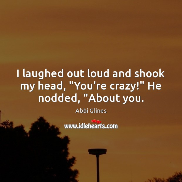 """Image, I laughed out loud and shook my head, """"You're crazy!"""" He nodded, """"About you."""