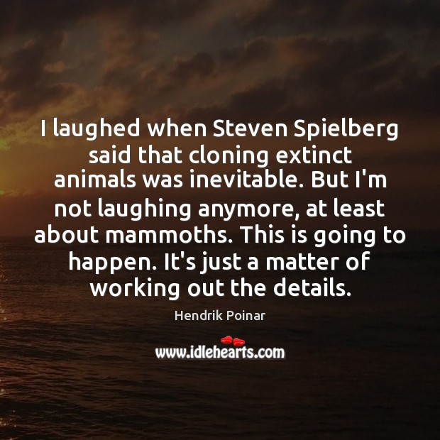 I laughed when Steven Spielberg said that cloning extinct animals was inevitable. Image