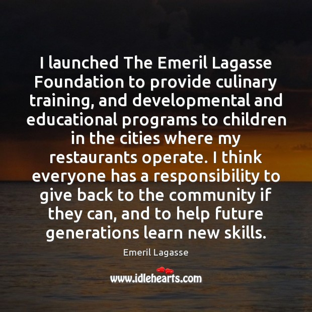 I launched The Emeril Lagasse Foundation to provide culinary training, and developmental Emeril Lagasse Picture Quote