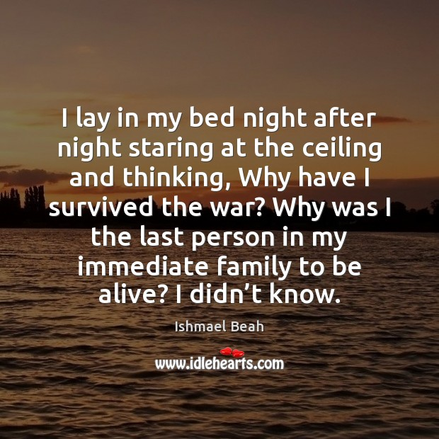 I lay in my bed night after night staring at the ceiling Ishmael Beah Picture Quote