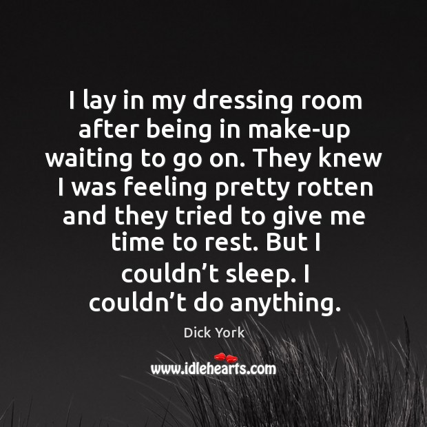 I lay in my dressing room after being in make-up waiting to go on. Dick York Picture Quote