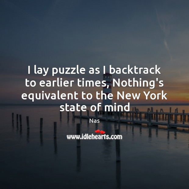 I lay puzzle as I backtrack to earlier times, Nothing's equivalent to Nas Picture Quote