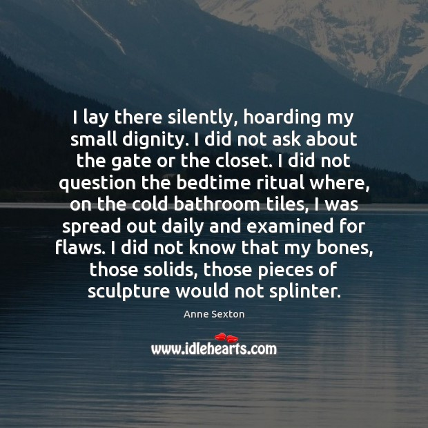 I lay there silently, hoarding my small dignity. I did not ask Image